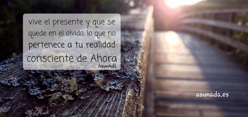 """Puente de madera con texto que dice """"vive el presente y que se quede en el olvido, lo que no pertenece a tu realidad consciente Ahora"""" AsunAdá y la web www.asunada.es"""