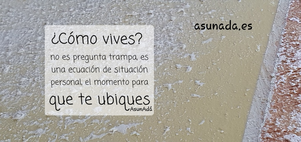Efecto pintura en pared y texto que dice: ¿Cómo vives?  no es pregunta trampa, es una ecuación de situación personal, el momento para que te ubiques, por AsunAdá y la web www.asunada.es